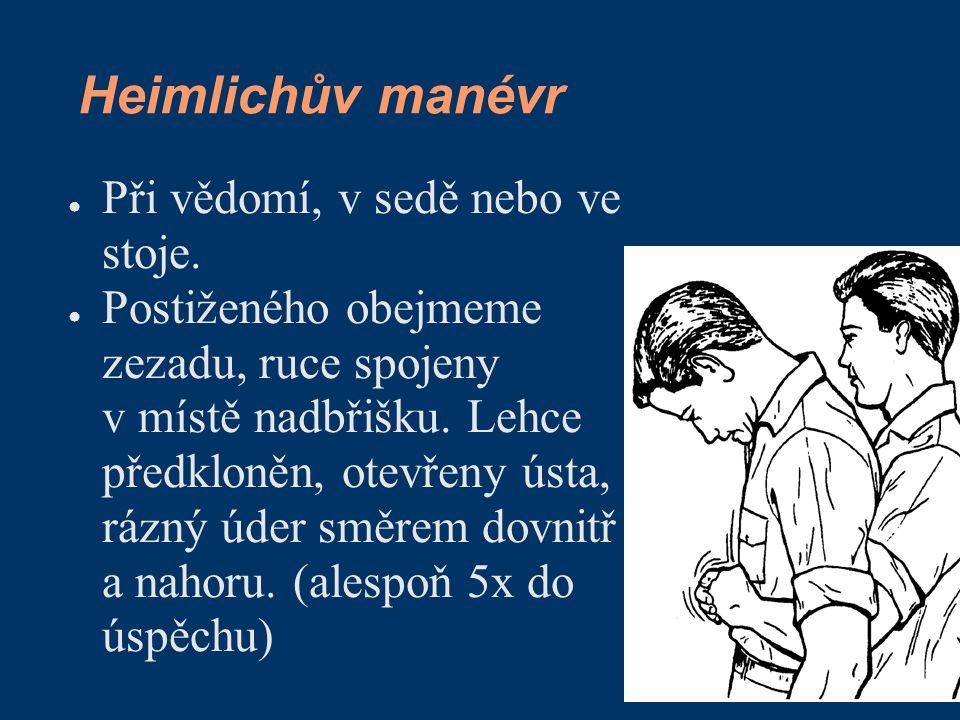 Heimlichův manévr ● Při vědomí, v sedě nebo ve stoje. ● Postiženého obejmeme zezadu, ruce spojeny v místě nadbřišku. Lehce předkloněn, otevřeny ústa,