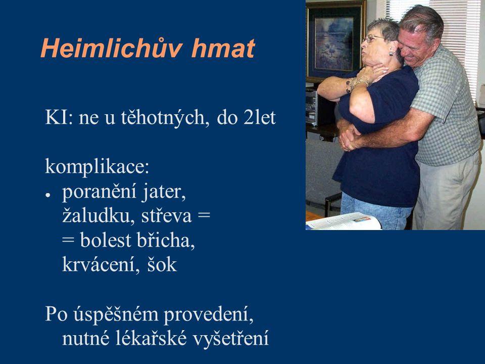 Heimlichův hmat KI: ne u těhotných, do 2let komplikace: ● poranění jater, žaludku, střeva = = bolest břicha, krvácení, šok Po úspěšném provedení, nutné lékařské vyšetření
