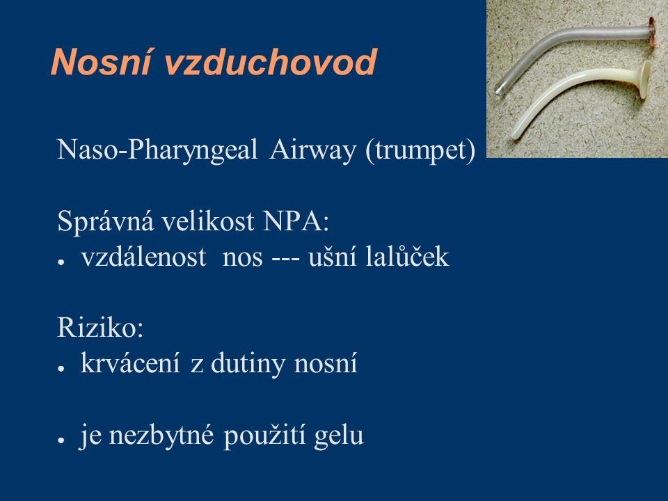 Nosní vzduchovod Naso-Pharyngeal Airway (trumpet) Správná velikost NPA: ● vzdálenost nos --- ušní lalůček Riziko: ● krvácení z dutiny nosní ● je nezby