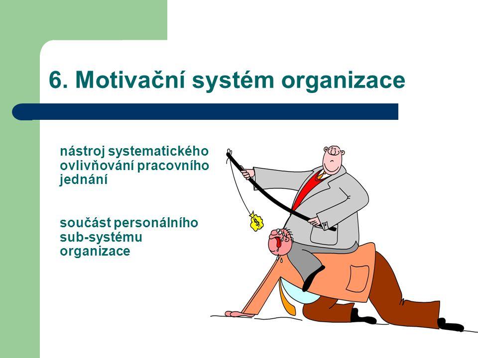 6. Motivační systém organizace nástroj systematického ovlivňování pracovního jednání součást personálního sub-systému organizace