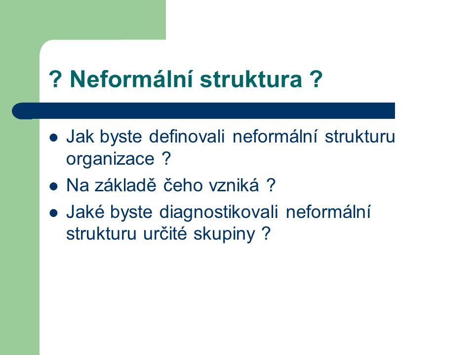 ? Neformální struktura ? Jak byste definovali neformální strukturu organizace ? Na základě čeho vzniká ? Jaké byste diagnostikovali neformální struktu