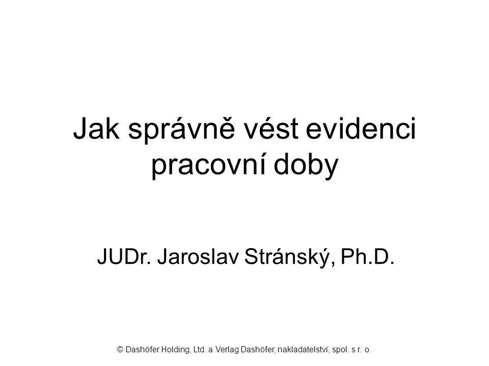 Jak správně vést evidenci pracovní doby JUDr. Jaroslav Stránský, Ph.D. © Dashöfer Holding, Ltd. a Verlag Dashöfer, nakladatelství, spol. s r. o.