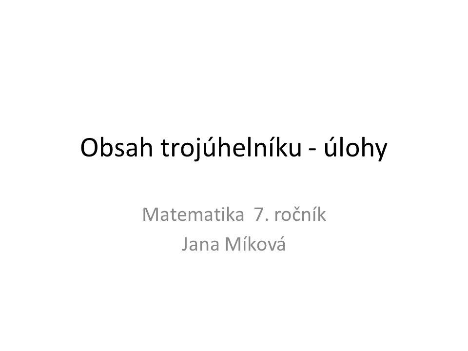 Obsah trojúhelníku - úlohy Matematika 7. ročník Jana Míková