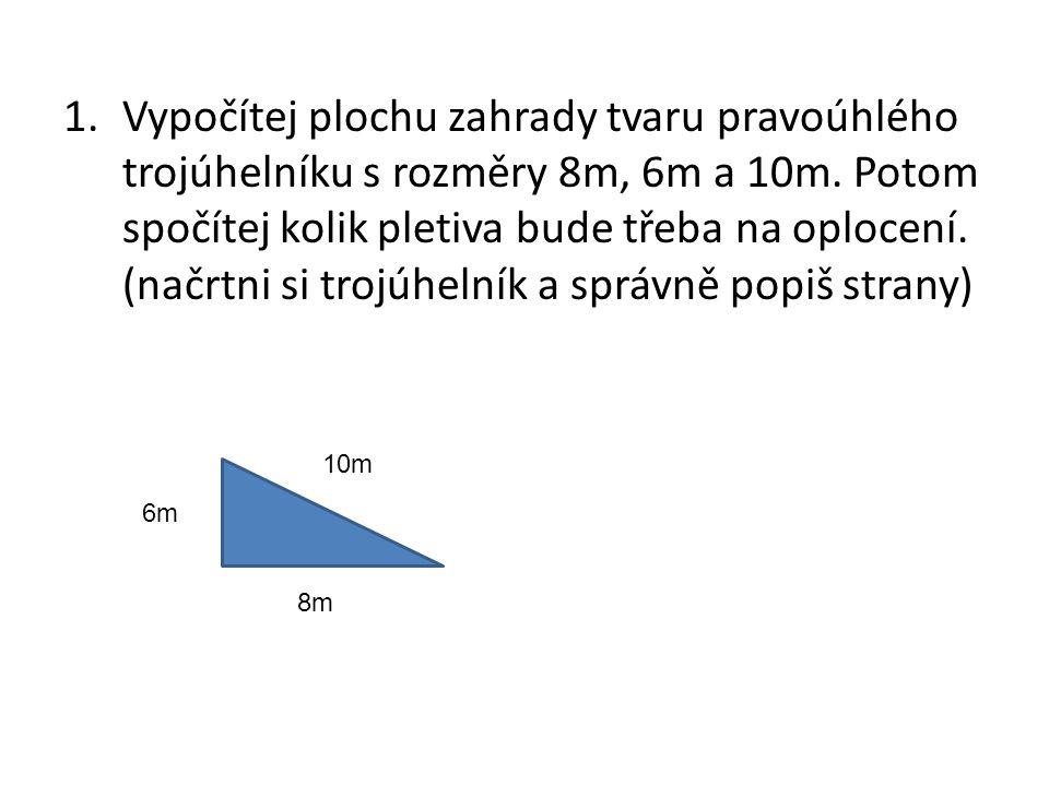 1.Vypočítej plochu zahrady tvaru pravoúhlého trojúhelníku s rozměry 8m, 6m a 10m.