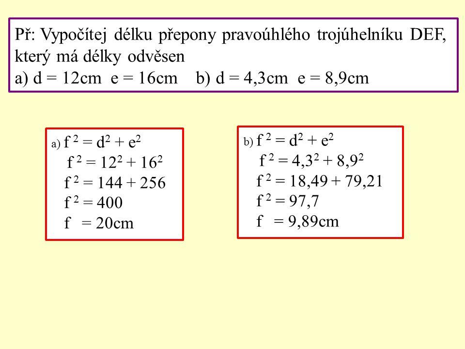 Př: Vypočítej délku přepony pravoúhlého trojúhelníku DEF, který má délky odvěsen a) d = 12cm e = 16cm b) d = 4,3cm e = 8,9cm a) f 2 = d 2 + e 2 f 2 = 12 2 + 16 2 f 2 = 144 + 256 f 2 = 400 f = 20cm b) f 2 = d 2 + e 2 f 2 = 4,3 2 + 8,9 2 f 2 = 18,49 + 79,21 f 2 = 97,7 f = 9,89cm
