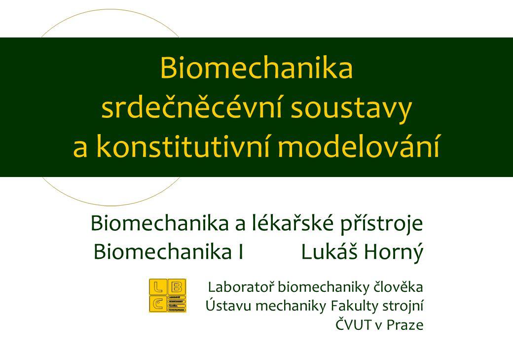 Biomechanika a lékařské přístroje Biomechanika I Lukáš Horný Biomechanika srdečněcévní soustavy a konstitutivní modelování Laboratoř biomechaniky člov
