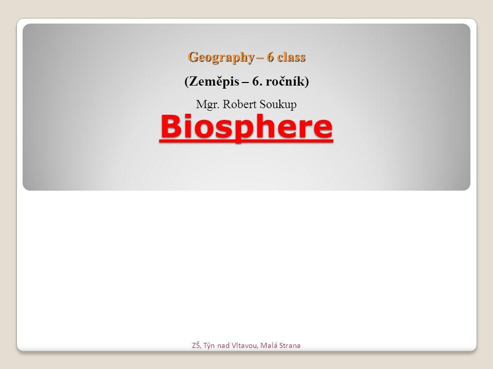 Biosphere ZŠ, Týn nad Vltavou, Malá Strana Geography – 6 class (Zeměpis – 6. ročník) Mgr. Robert Soukup