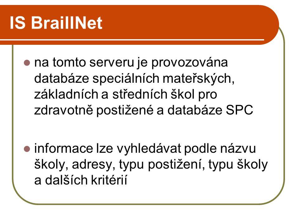 IS BraillNet na tomto serveru je provozována databáze speciálních mateřských, základních a středních škol pro zdravotně postižené a databáze SPC informace lze vyhledávat podle názvu školy, adresy, typu postižení, typu školy a dalších kritérií