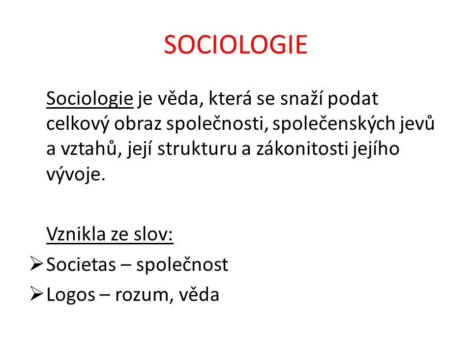 SOCIOLOGIE Sociologie je věda, která se snaží podat celkový obraz společnosti, společenských jevů a vztahů, její strukturu a zákonitosti jejího vývoje.