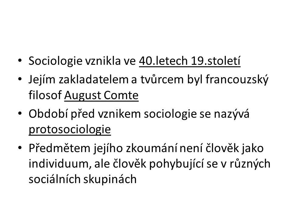 Sociologie vznikla ve 40.letech 19.století Jejím zakladatelem a tvůrcem byl francouzský filosof August Comte Období před vznikem sociologie se nazývá protosociologie Předmětem jejího zkoumání není člověk jako individuum, ale člověk pohybující se v různých sociálních skupinách