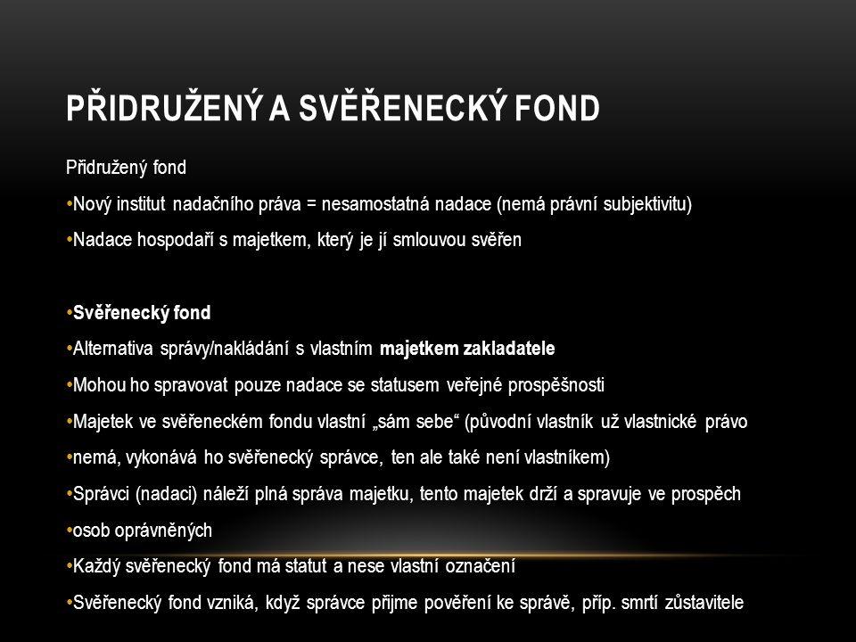 """PŘIDRUŽENÝ A SVĚŘENECKÝ FOND Přidružený fond Nový institut nadačního práva = nesamostatná nadace (nemá právní subjektivitu) Nadace hospodaří s majetkem, který je jí smlouvou svěřen Svěřenecký fond Alternativa správy/nakládání s vlastním majetkem zakladatele Mohou ho spravovat pouze nadace se statusem veřejné prospěšnosti Majetek ve svěřeneckém fondu vlastní """"sám sebe (původní vlastník už vlastnické právo nemá, vykonává ho svěřenecký správce, ten ale také není vlastníkem) Správci (nadaci) náleží plná správa majetku, tento majetek drží a spravuje ve prospěch osob oprávněných Každý svěřenecký fond má statut a nese vlastní označení Svěřenecký fond vzniká, když správce přijme pověření ke správě, příp."""