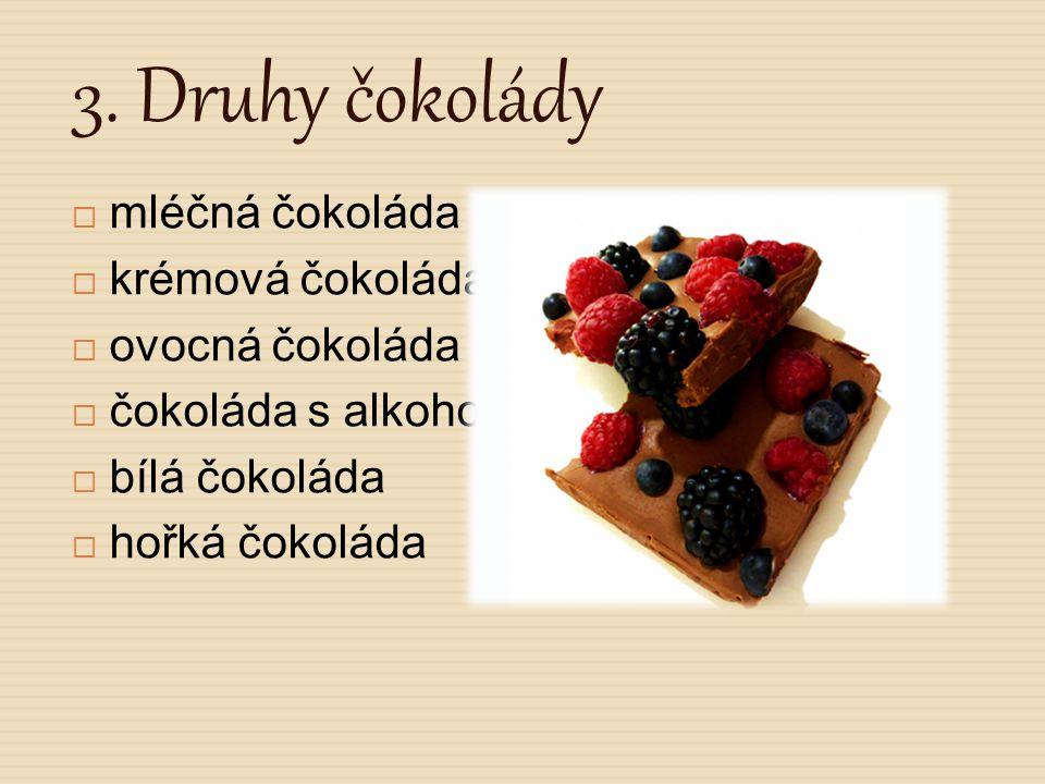 3. Druhy čokolády  mléčná čokoláda  krémová čokoláda  ovocná čokoláda  čokoláda s alkoholem  bílá čokoláda  hořká čokoláda