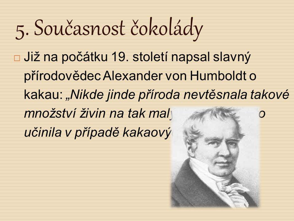 """5. Současnost čokolády  Již na počátku 19. století napsal slavný přírodovědec Alexander von Humboldt o kakau: """"Nikde jinde příroda nevtěsnala takové"""