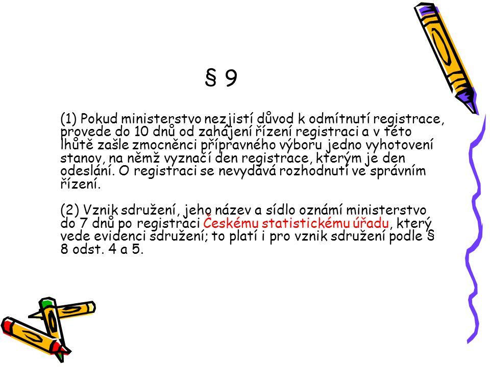 § 9 (1) Pokud ministerstvo nezjistí důvod k odmítnutí registrace, provede do 10 dnů od zahájení řízení registraci a v této lhůtě zašle zmocněnci přípravného výboru jedno vyhotovení stanov, na němž vyznačí den registrace, kterým je den odeslání.