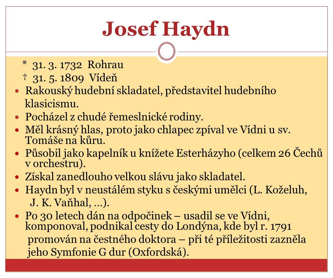 Josef Haydn * 31. 3. 1732 Rohrau † 31. 5. 1809 Vídeň Rakouský hudební skladatel, představitel hudebního klasicismu. Pocházel z chudé řemeslnické rodin