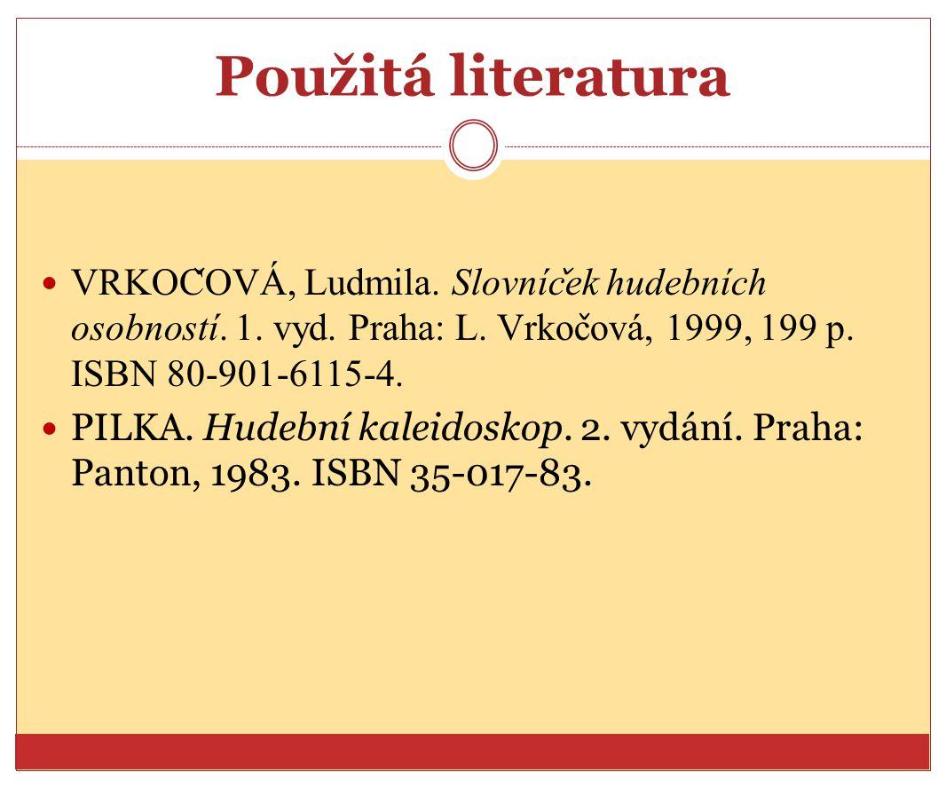 Použitá literatura VRKOC ̌ OVA, Ludmila. Slovnic ̌ ek hudebnich osobnosti. 1. vyd. Praha: L. Vrkoc ̌ ova, 1999, 199 p. ISBN 80-901-6115-4. PILKA. Hude