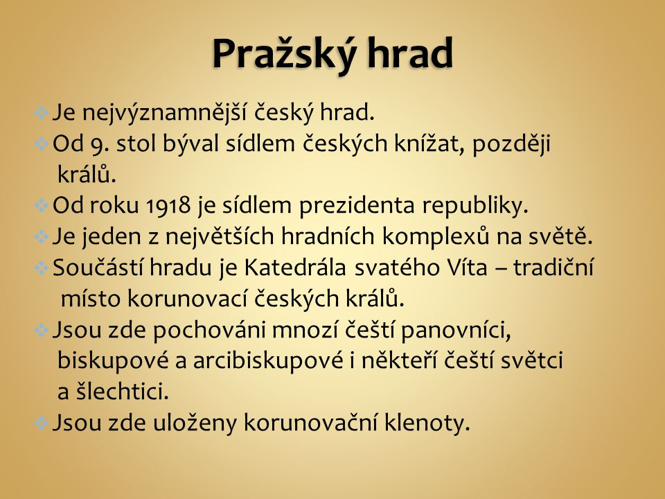  Je nejvýznamnější český hrad.  Od 9. stol býval sídlem českých knížat, později králů.