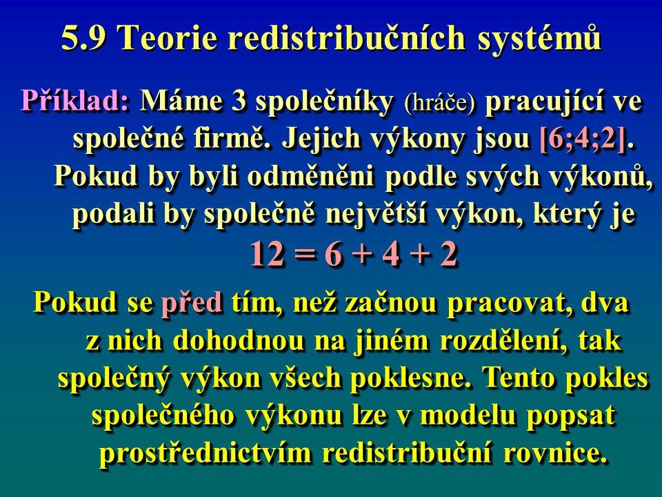 5.9 Teorie redistribučních systémů Předpoklady zjednodušené úlohy: Přerozdělení způsobí, že si mohou rozdělit jen 10Přerozdělení způsobí, že si mohou rozdělit jen 10 Výplaty hráčů mohou být jen v celých jednotkách.Výplaty hráčů mohou být jen v celých jednotkách.