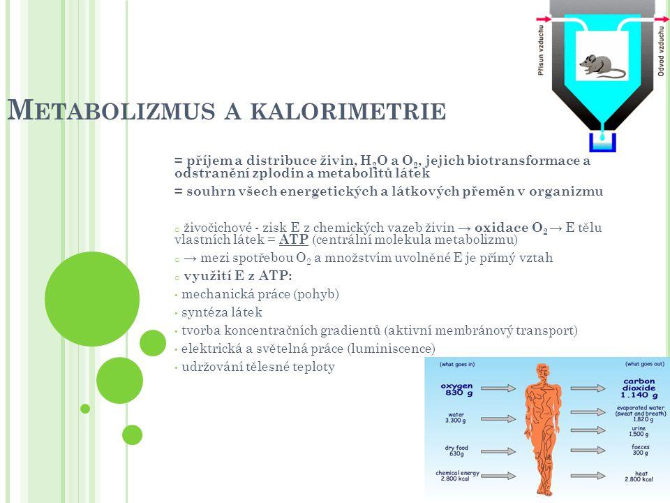 M ETODY MĚŘENÍ Kalorimetrie = měření množství E uvolněné pro životní potřeby Přímá kalorimetrie (přesné, ale technicky náročné) o měření celkové produkce tepla organizmem v uzavřených komorách o vodní nebo ledový plášť nádržky přijímá měřené teplo - množství lze vypočítat ze vzestupu teploty tekutiny nebo podle množství tající vody → čím více tepla organizmus vydává, tím vyšší je metabolizmus Lavoiserův kalorimetr : nádoba s ledem, uvolněné teplo rozpouští led; 1l H 2 O  333 kJ Atwaterův kalorimetr: větší organismy, uvolněné teplo ohřívá vodu v okolních trubkách; 1l H 2 O ohřeje vodu o 1°C při spálení 4,2 kJ Nepřímá kalorimetrie měření spotřebovaného O 2 (spotřeba O 2 se zvyšuje s intenzitou metabolizmu) E je ze substrátu uvolněna oxidativní fosforylací známe-li množství E, která se při odbourávání určité živiny uvolní na 1l prodýchaného kyslíku (respirační koeficient), můžeme z jeho spotřeby vypočítat, kolik E substrát oxidací poskytne (EE) a zjistit množství uvolněné E v kJ měříme tedy spotřebu O 2 a produkci CO 2 pomocí respirometru s uzavřeným okruhem (sledujeme úbytek O 2 ) nebo s otevřeným okruhem (analyzujeme vdechovaný a vydechovaný vzduch)