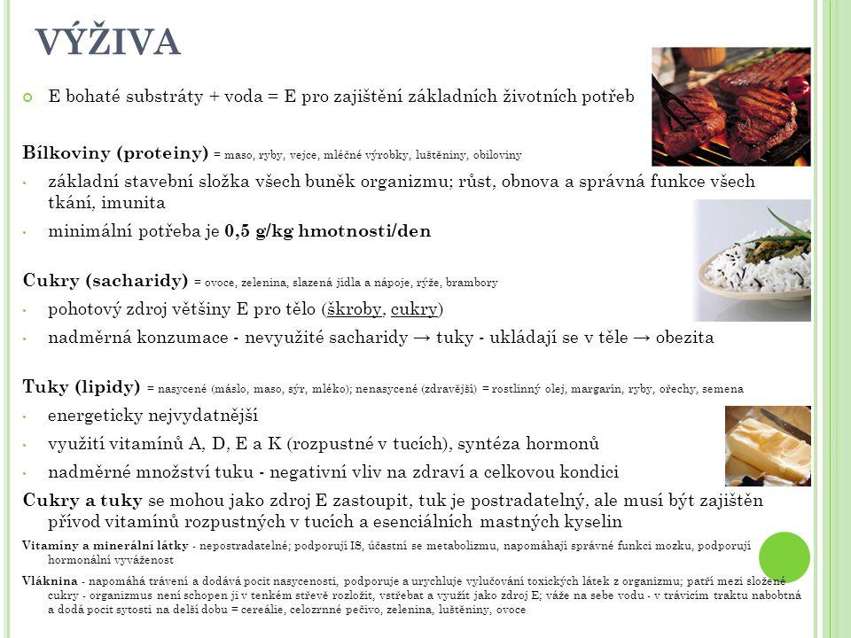 VÝŽIVA E bohaté substráty + voda = E pro zajištění základních životních potřeb Bílkoviny (proteiny) = maso, ryby, vejce, mléčné výrobky, luštěniny, obiloviny základní stavební složka všech buněk organizmu; růst, obnova a správná funkce všech tkání, imunita minimální potřeba je 0,5 g/kg hmotnosti/den Cukry (sacharidy) = ovoce, zelenina, slazená jídla a nápoje, rýže, brambory pohotový zdroj většiny E pro tělo (škroby, cukry) nadměrná konzumace - nevyužité sacharidy → tuky - ukládají se v těle → obezita Tuky (lipidy) = nasycené (máslo, maso, sýr, mléko); nenasycené (zdravější) = rostlinný olej, margarín, ryby, ořechy, semena energeticky nejvydatnější využití vitamínů A, D, E a K (rozpustné v tucích), syntéza hormonů nadměrné množství tuku - negativní vliv na zdraví a celkovou kondici Cukry a tuky se mohou jako zdroj E zastoupit, tuk je postradatelný, ale musí být zajištěn přívod vitamínů rozpustných v tucích a esenciálních mastných kyselin Vitamíny a minerální látky - nepostradatelné; podporují IS, účastní se metabolizmu, napomáhají správné funkci mozku, podporují hormonální vyváženost Vláknina - napomáhá trávení a dodává pocit nasycenosti, podporuje a urychluje vylučování toxických látek z organizmu; patří mezi složené cukry - organizmus není schopen ji v tenkém střevě rozložit, vstřebat a využít jako zdroj E; váže na sebe vodu - v trávicím traktu nabobtná a dodá pocit sytosti na delší dobu = cereálie, celozrnné pečivo, zelenina, luštěniny, ovoce