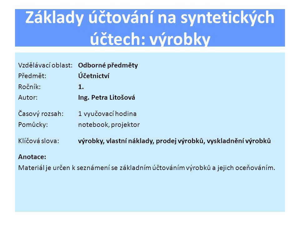 Základy účtování na syntetických účtech: výrobky Vzdělávací oblast:Odborné předměty Předmět:Účetnictví Ročník:1.