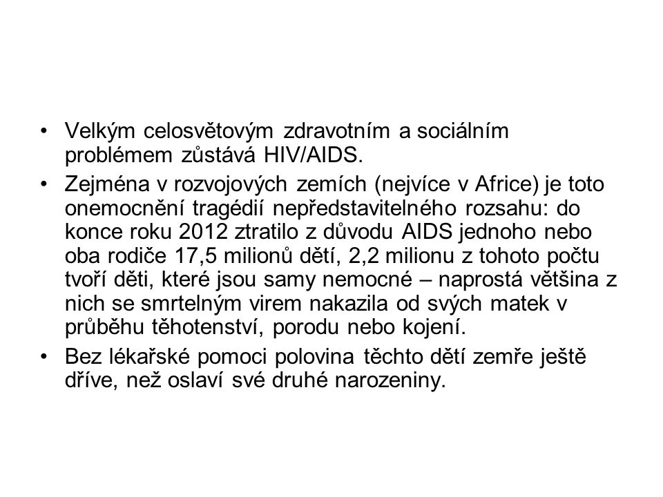 Velkým celosvětovým zdravotním a sociálním problémem zůstává HIV/AIDS. Zejména v rozvojových zemích (nejvíce v Africe) je toto onemocnění tragédií nep