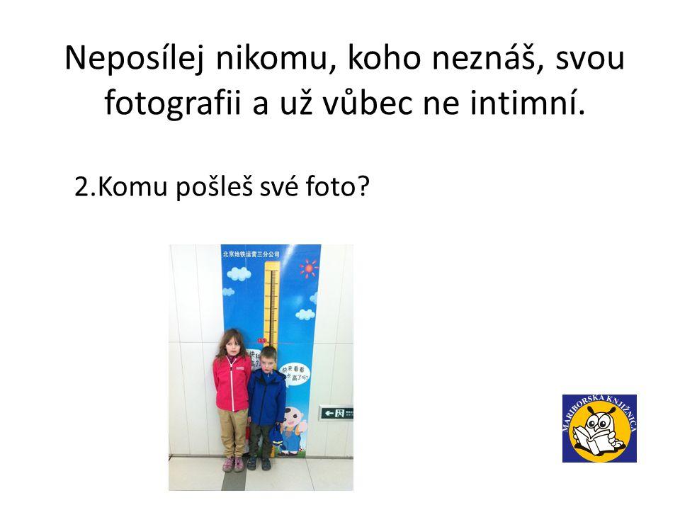Neposílej nikomu, koho neznáš, svou fotografii a už vůbec ne intimní. 2.Komu pošleš své foto?