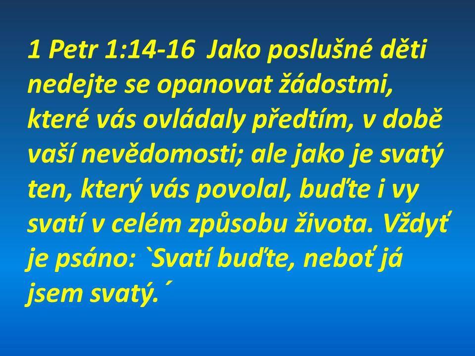 1 Petr 1:14-16 Jako poslušné děti nedejte se opanovat žádostmi, které vás ovládaly předtím, v době vaší nevědomosti; ale jako je svatý ten, který vás povolal, buďte i vy svatí v celém způsobu života.