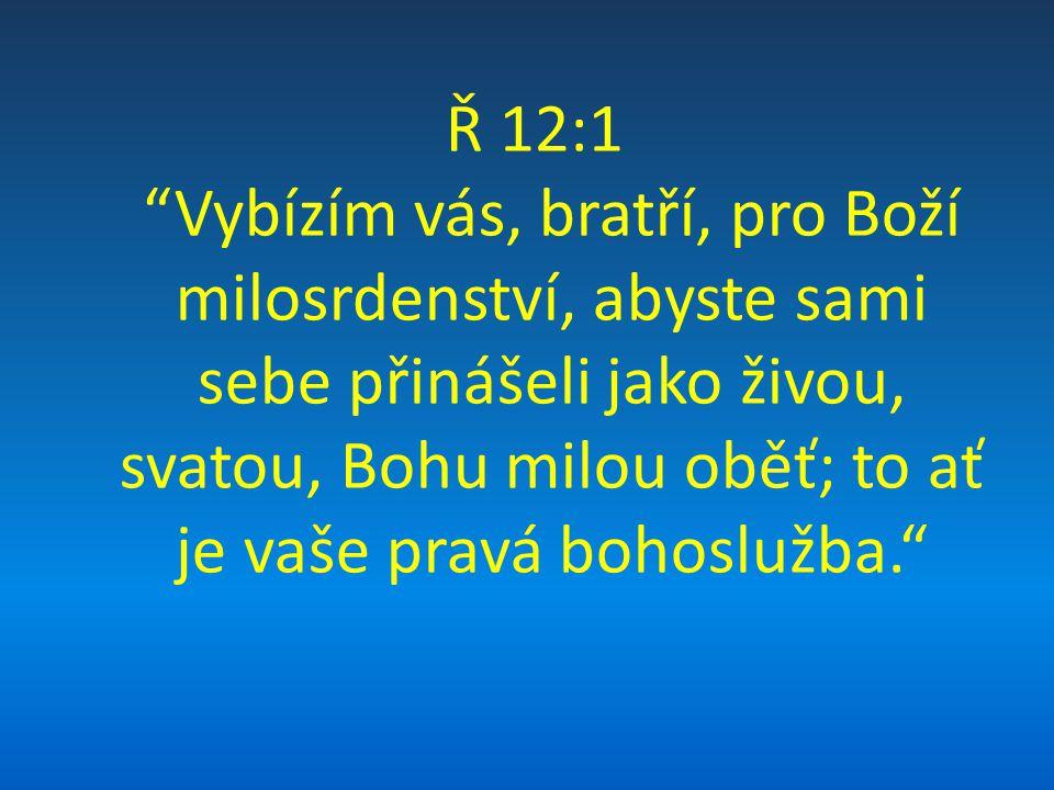 Ř 12:1 Vybízím vás, bratří, pro Boží milosrdenství, abyste sami sebe přinášeli jako živou, svatou, Bohu milou oběť; to ať je vaše pravá bohoslužba.