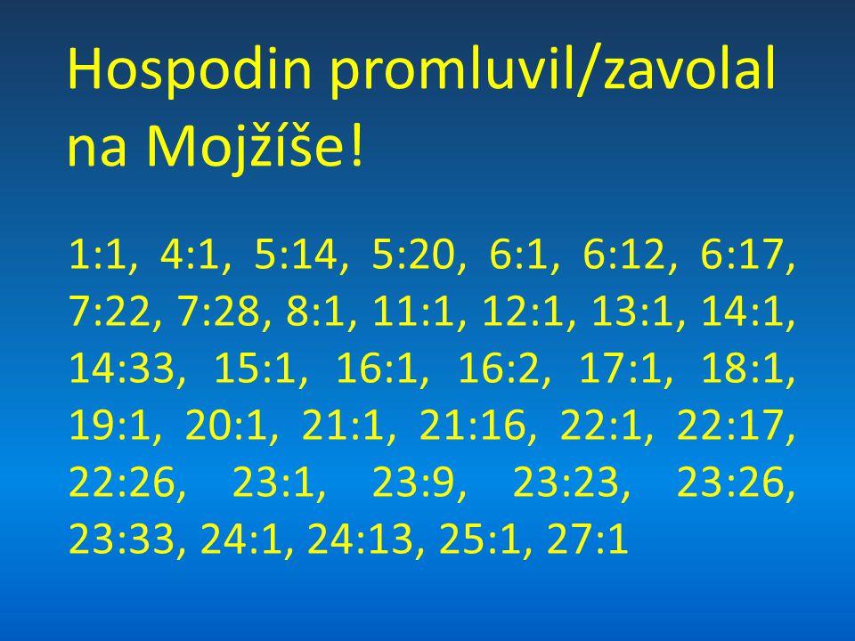 1:1, 4:1, 5:14, 5:20, 6:1, 6:12, 6:17, 7:22, 7:28, 8:1, 11:1, 12:1, 13:1, 14:1, 14:33, 15:1, 16:1, 16:2, 17:1, 18:1, 19:1, 20:1, 21:1, 21:16, 22:1, 22:17, 22:26, 23:1, 23:9, 23:23, 23:26, 23:33, 24:1, 24:13, 25:1, 27:1 Hospodin promluvil/zavolal na Mojžíše!