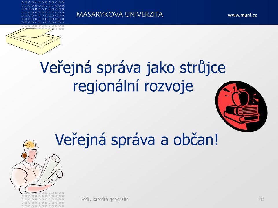Veřejná správa jako strůjce regionální rozvoje PedF, katedra geografie18 Veřejná správa a občan!