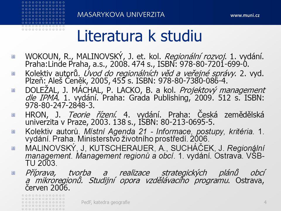 PedF, katedra geografie4 Literatura k studiu WOKOUN, R., MALINOVSKÝ, J. et. kol. Regionální rozvoj. 1. vydání. Praha:Linde Praha, a.s., 2008. 474 s.,