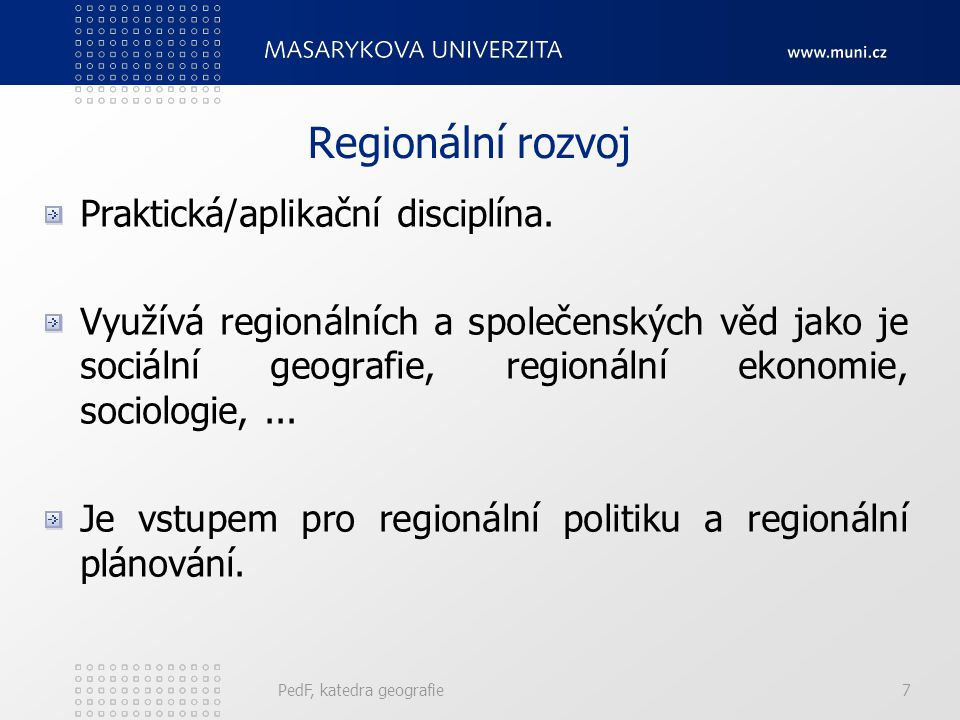 PedF, katedra geografie7 Regionální rozvoj Praktická/aplikační disciplína. Využívá regionálních a společenských věd jako je sociální geografie, region
