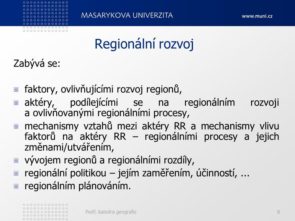 PedF, katedra geografie8 Regionální rozvoj Zabývá se: faktory, ovlivňujícími rozvoj regionů, aktéry, podílejícími se na regionálním rozvoji a ovlivňovanými regionálními procesy, mechanismy vztahů mezi aktéry RR a mechanismy vlivu faktorů na aktéry RR – regionálními procesy a jejich změnami/utvářením, vývojem regionů a regionálními rozdíly, regionální politikou – jejím zaměřením, účinností,...