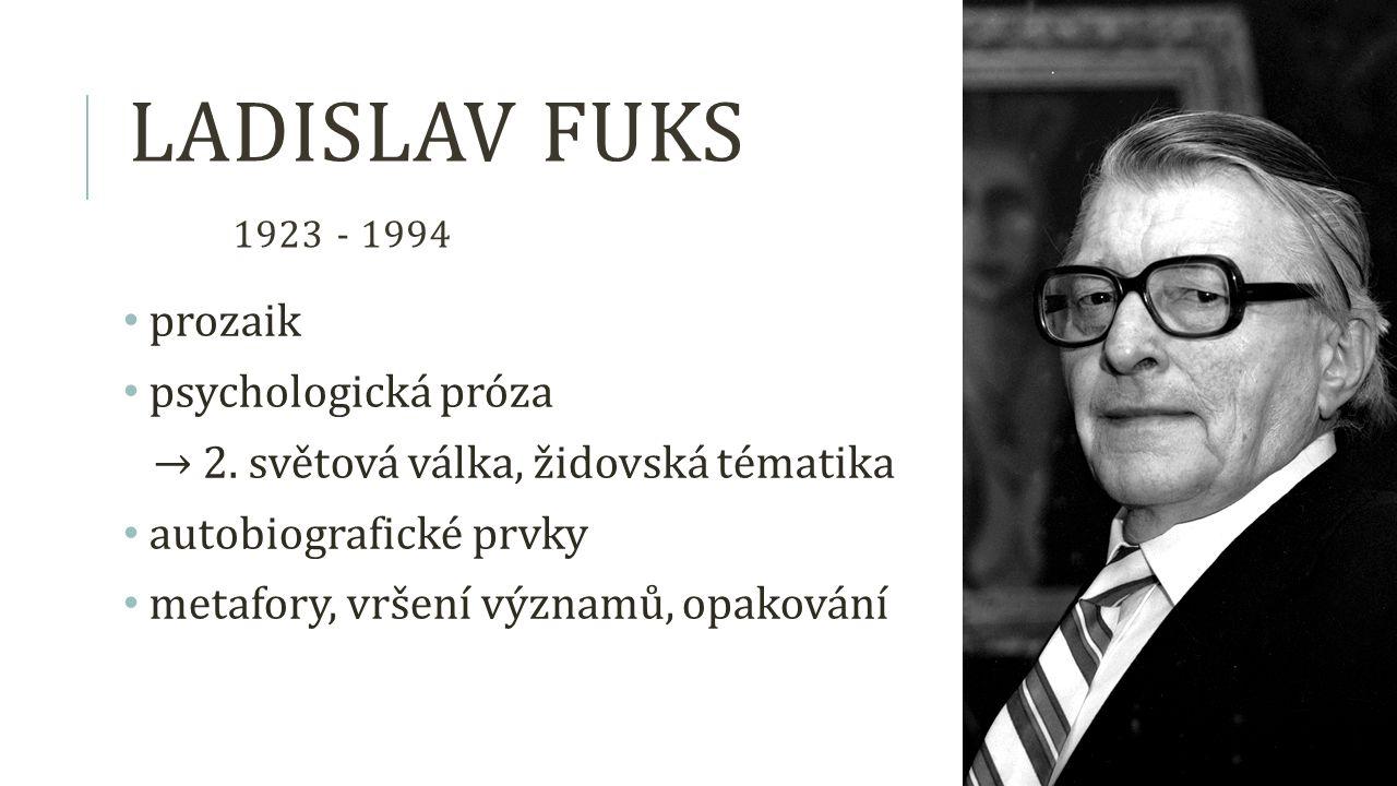 LADISLAV FUKS 1923 - 1994 prozaik psychologická próza → 2. světová válka, židovská tématika autobiografické prvky metafory, vršení významů, opakování