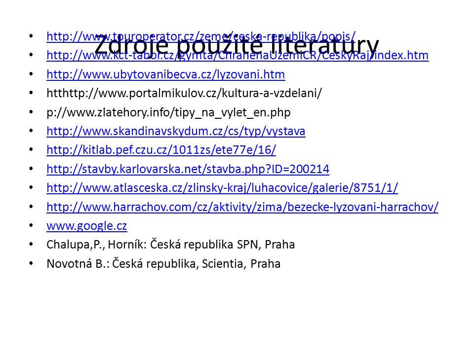 Zdroje použité literatury http://www.touroperator.cz/zeme/ceska-republika/popis/ http://www.kct-tabor.cz/gymta/ChranenaUzemiCR/CeskyRaj/index.htm http://www.ubytovanibecva.cz/lyzovani.htm htthttp://www.portalmikulov.cz/kultura-a-vzdelani/ p://www.zlatehory.info/tipy_na_vylet_en.php http://www.skandinavskydum.cz/cs/typ/vystava http://kitlab.pef.czu.cz/1011zs/ete77e/16/ http://stavby.karlovarska.net/stavba.php ID=200214 http://www.atlasceska.cz/zlinsky-kraj/luhacovice/galerie/8751/1/ http://www.harrachov.com/cz/aktivity/zima/bezecke-lyzovani-harrachov/ www.google.cz Chalupa,P., Horník: Česká republika SPN, Praha Novotná B.: Česká republika, Scientia, Praha