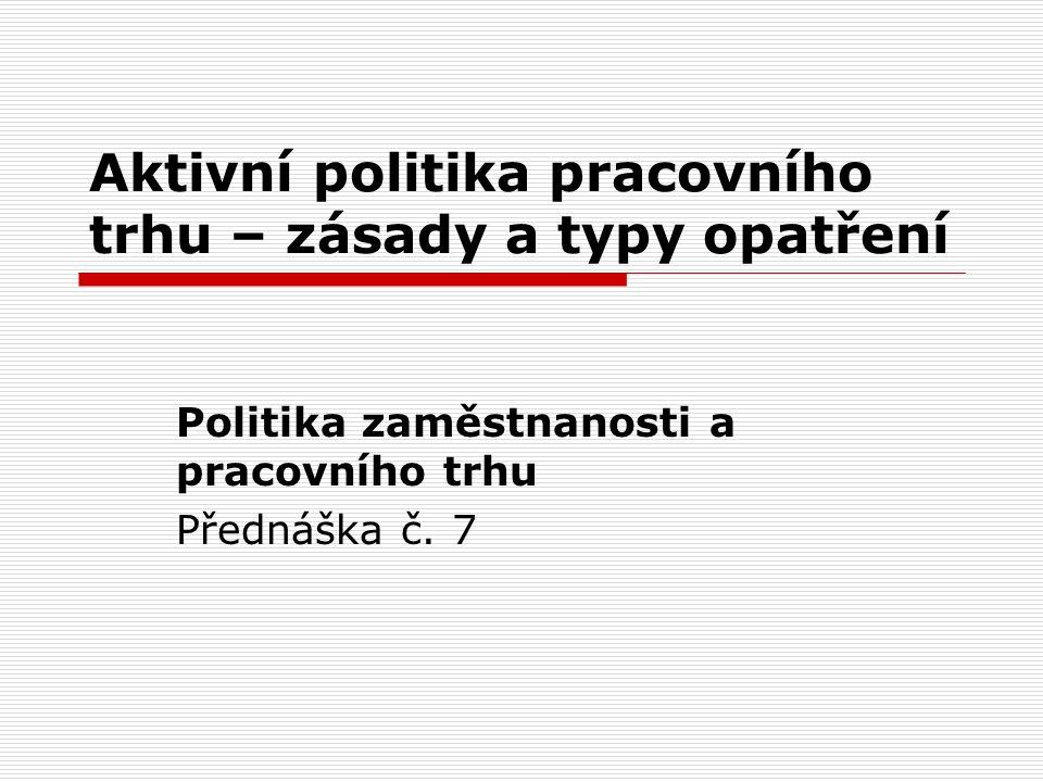 Aktivní politika pracovního trhu – zásady a typy opatření Politika zaměstnanosti a pracovního trhu Přednáška č.