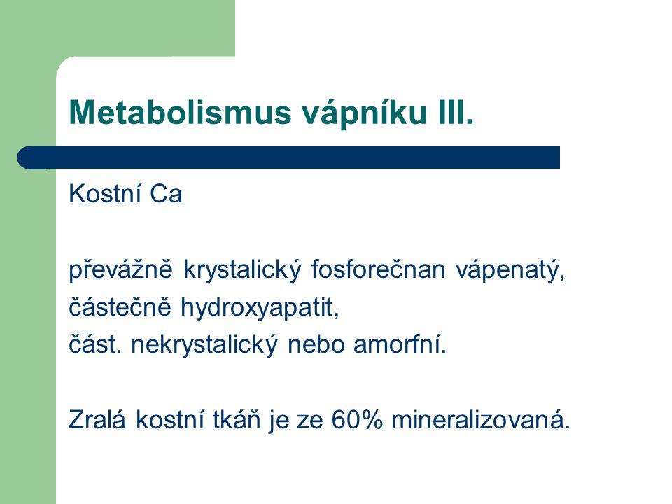 Metabolismus vápníku III. Kostní Ca převážně krystalický fosforečnan vápenatý, částečně hydroxyapatit, část. nekrystalický nebo amorfní. Zralá kostní