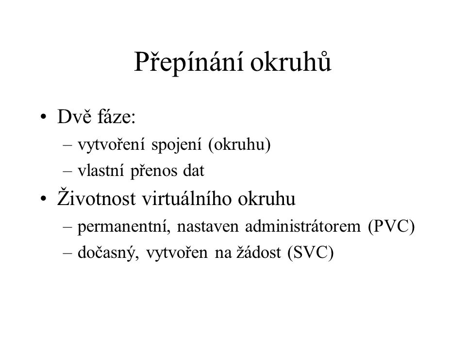 Přepínání okruhů Dvě fáze: –vytvoření spojení (okruhu) –vlastní přenos dat Životnost virtuálního okruhu –permanentní, nastaven administrátorem (PVC) –dočasný, vytvořen na žádost (SVC)