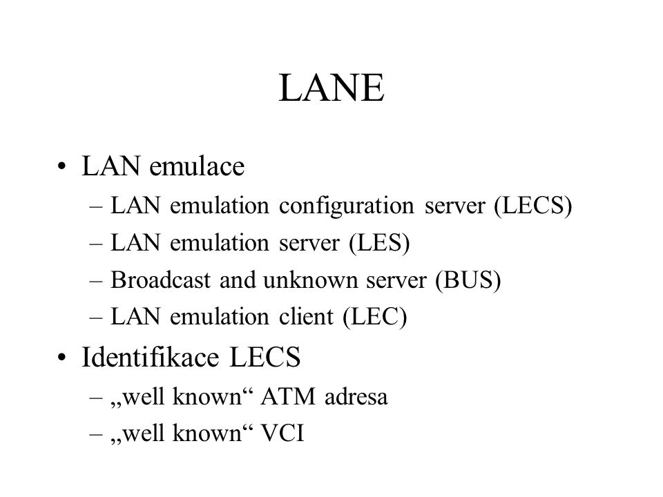 "LANE LAN emulace –LAN emulation configuration server (LECS) –LAN emulation server (LES) –Broadcast and unknown server (BUS) –LAN emulation client (LEC) Identifikace LECS –""well known ATM adresa –""well known VCI"