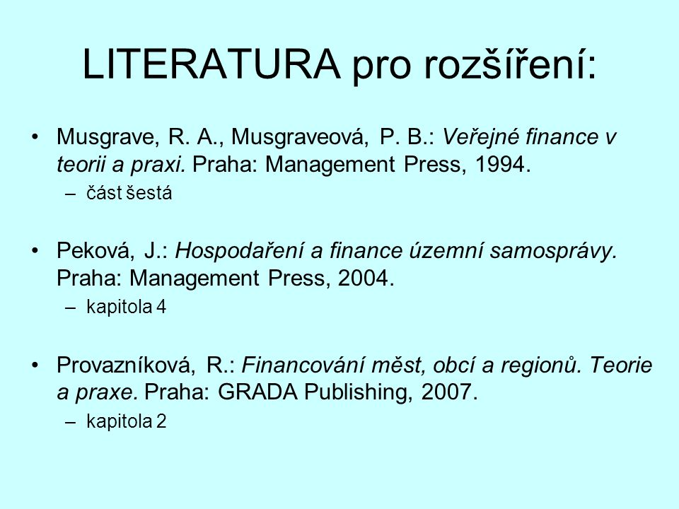 LITERATURA pro rozšíření: Musgrave, R. A., Musgraveová, P. B.: Veřejné finance v teorii a praxi. Praha: Management Press, 1994. –část šestá Peková, J.