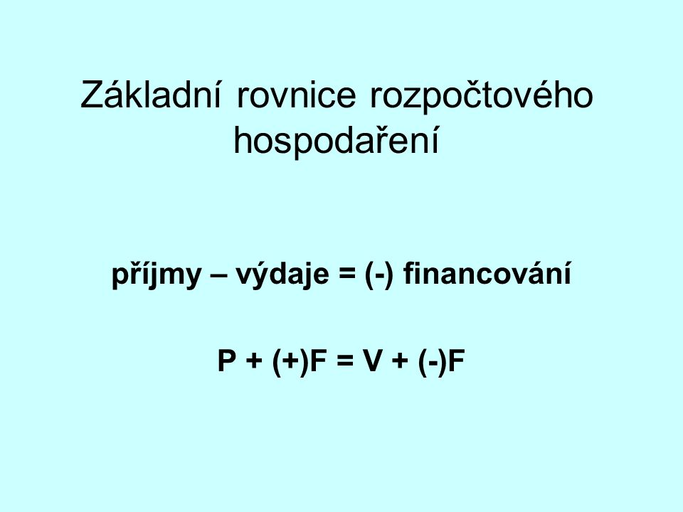 Základní rovnice rozpočtového hospodaření příjmy – výdaje = (-) financování P + (+)F = V + (-)F