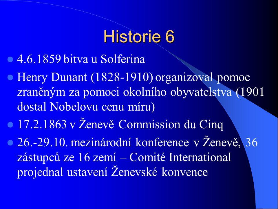 Historie 6 4.6.1859 bitva u Solferina Henry Dunant (1828-1910) organizoval pomoc zraněným za pomoci okolního obyvatelstva (1901 dostal Nobelovu cenu míru) 17.2.1863 v Ženevě Commission du Cinq 26.-29.10.