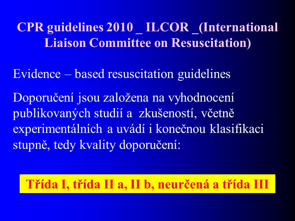 CPR guidelines 2010 _ ILCOR _(International Liaison Committee on Resuscitation) Evidence – based resuscitation guidelines Doporučení jsou založena na