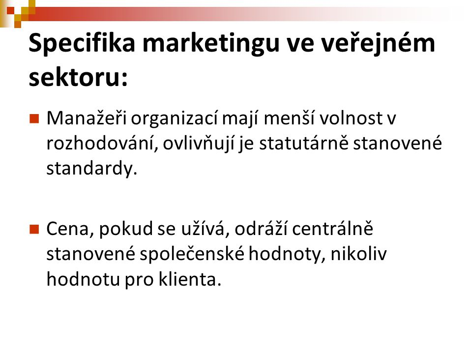 Specifika marketingu ve veřejném sektoru: Manažeři organizací mají menší volnost v rozhodování, ovlivňují je statutárně stanovené standardy. Cena, pok