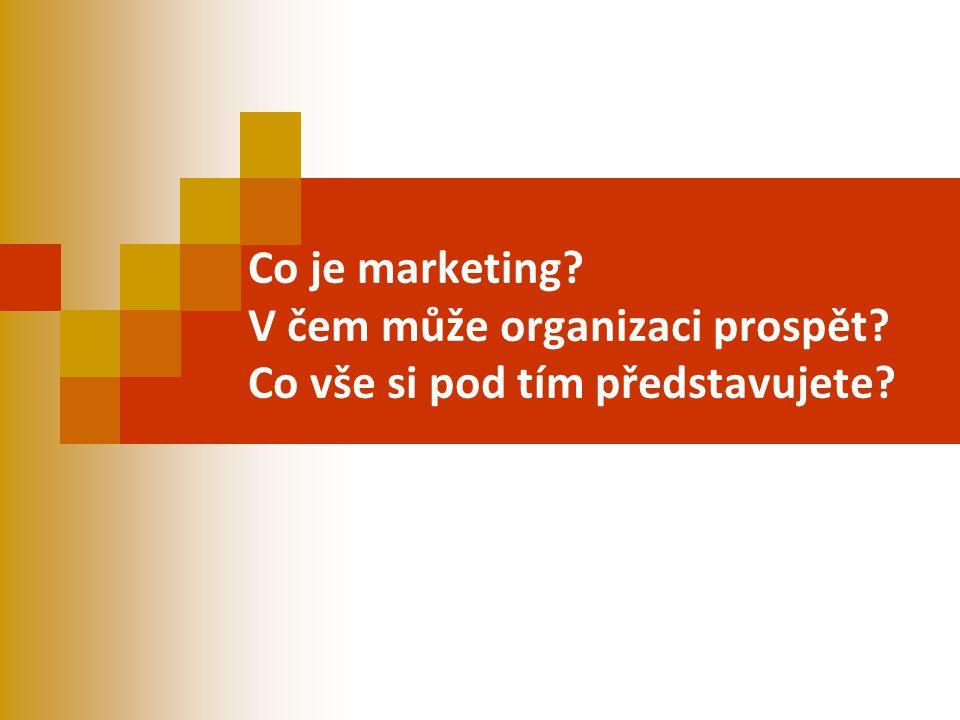 Co je marketing? V čem může organizaci prospět? Co vše si pod tím představujete?