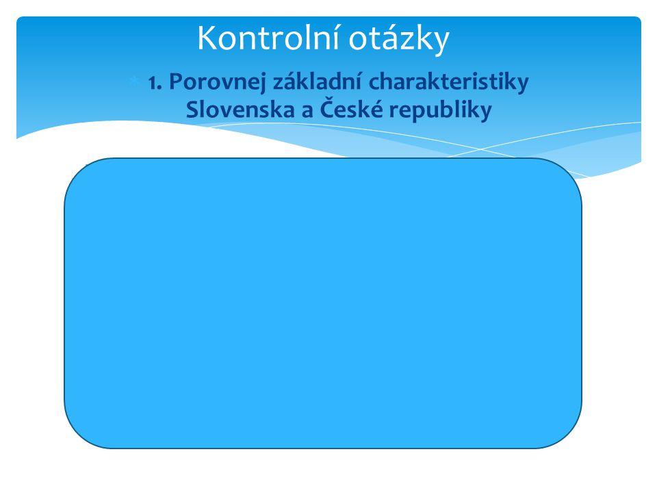  1. Porovnej základní charakteristiky Slovenska a České republiky  Zhodnocení: Česká republika je téměř 2x větší, co se týče rozlohy než Slovensko,
