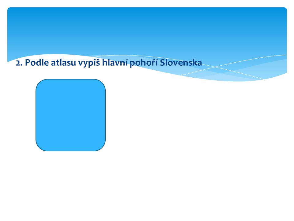 2. Podle atlasu vypiš hlavní pohoří Slovenska Vysoké Tatry Nízké Tatry Karpaty Malá Fatra Velká Fatra