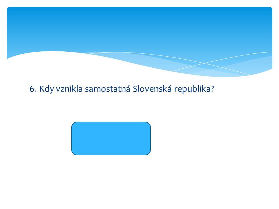 6. Kdy vznikla samostatná Slovenská republika 1.1.1993