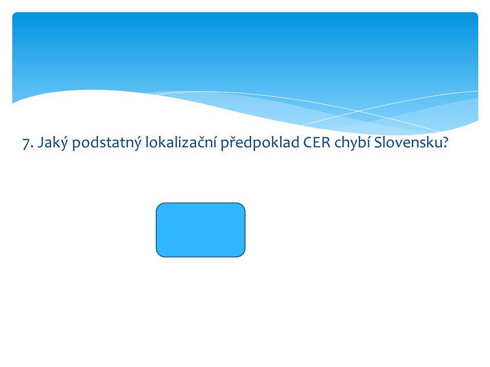 7. Jaký podstatný lokalizační předpoklad CER chybí Slovensku? moře
